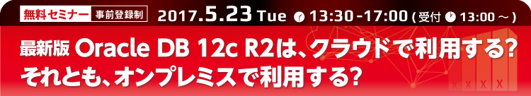 オラクルセミナー「最新版Oracle DB 12c R2は、クラウドで利用する?それとも、オンプレミスで利用する?」