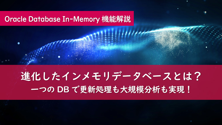 Oracle Database In-Memoryが業務を変える