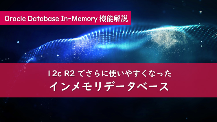 さらに使いやすく!Oracle Database 12cR2のDatabase In-Memory